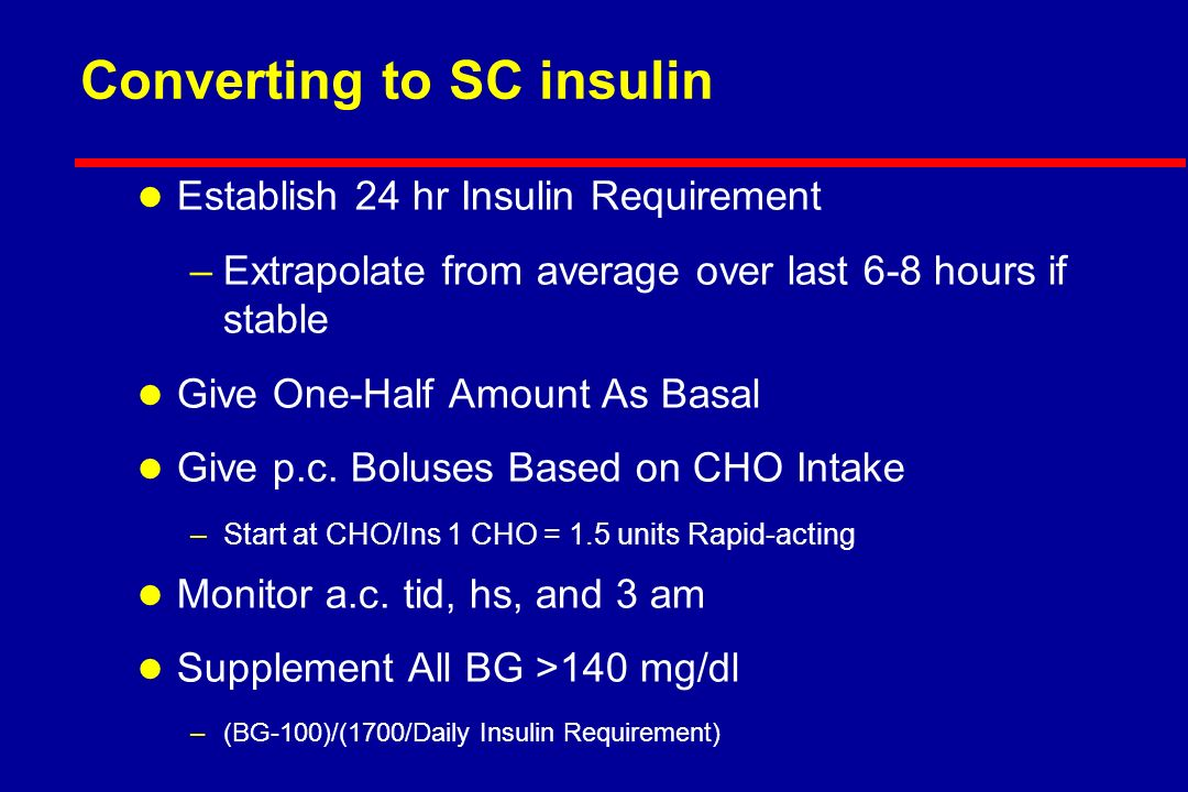 Converting to SC insulin l Establish 24 hr Insulin Requirement –Extrapolate from average over last 6-8 hours if stable l Give One-Half Amount As Basal l Give p.c.