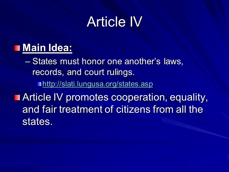 Article IV Main Idea: –States must honor one anothers laws, records, and court rulings.