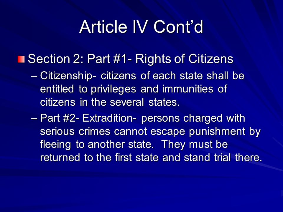 Article IV Contd Section 2: Part #1- Rights of Citizens –Citizenship- citizens of each state shall be entitled to privileges and immunities of citizens in the several states.