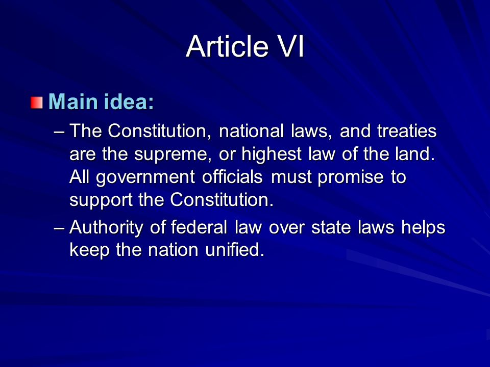 Article VI Main idea: –The Constitution, national laws, and treaties are the supreme, or highest law of the land.