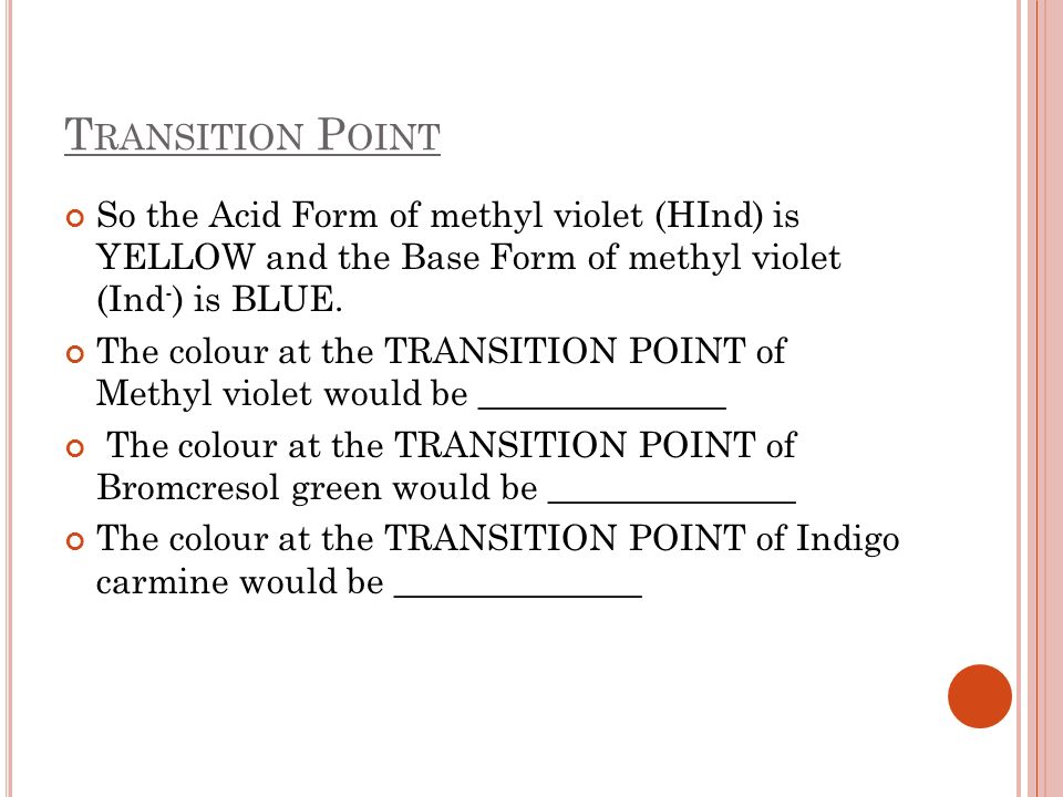 T RANSITION P OINT So the Acid Form of methyl violet (HInd) is YELLOW and the Base Form of methyl violet (Ind - ) is BLUE. The colour at the TRANSITIO