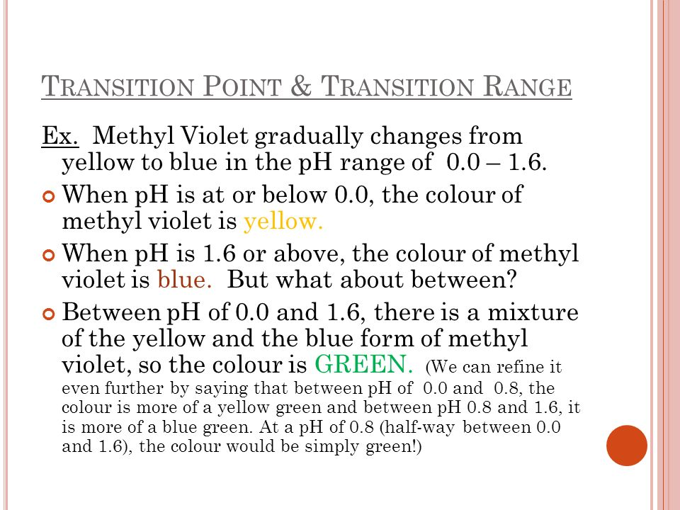 T RANSITION P OINT & T RANSITION R ANGE Ex. Methyl Violet gradually changes from yellow to blue in the pH range of 0.0 – 1.6. When pH is at or below 0