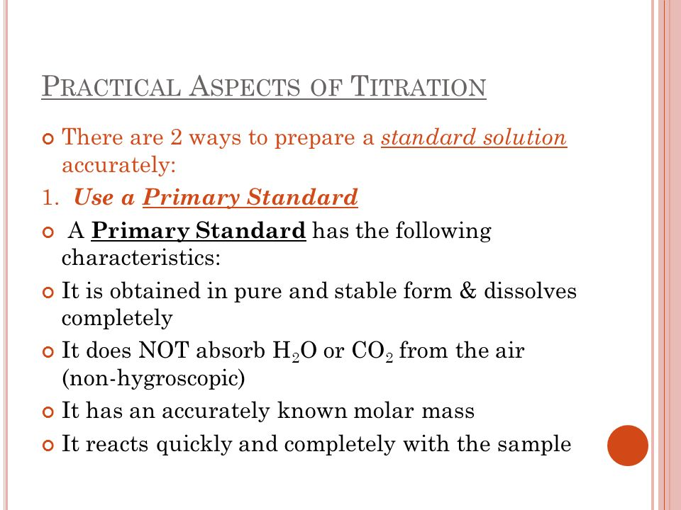 P RACTICAL A SPECTS OF T ITRATION There are 2 ways to prepare a standard solution accurately: 1. Use a Primary Standard A Primary Standard has the fol