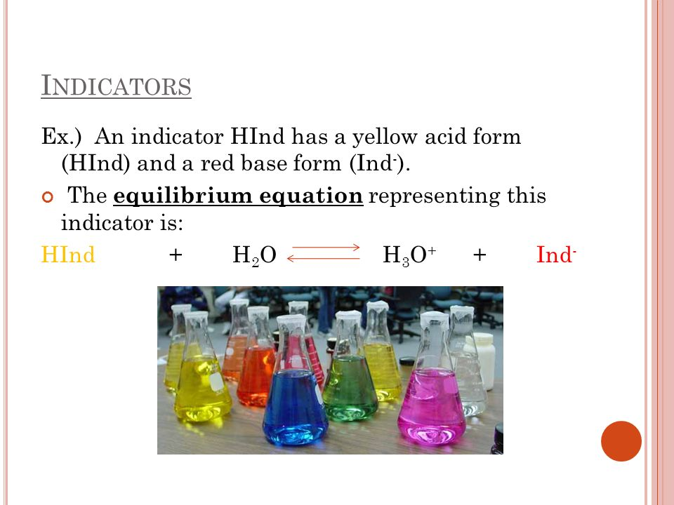 Ex.) An indicator HInd has a yellow acid form (HInd) and a red base form (Ind - ). The equilibrium equation representing this indicator is: HInd + H 2