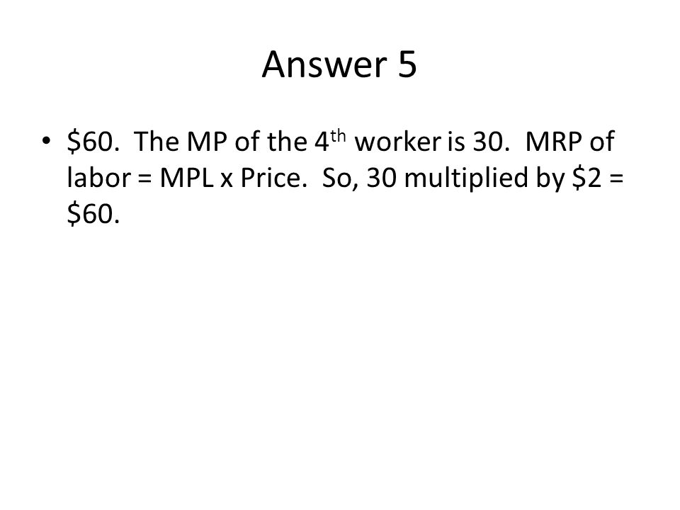 Answer 5 $60. The MP of the 4 th worker is 30. MRP of labor = MPL x Price. So, 30 multiplied by $2 = $60.