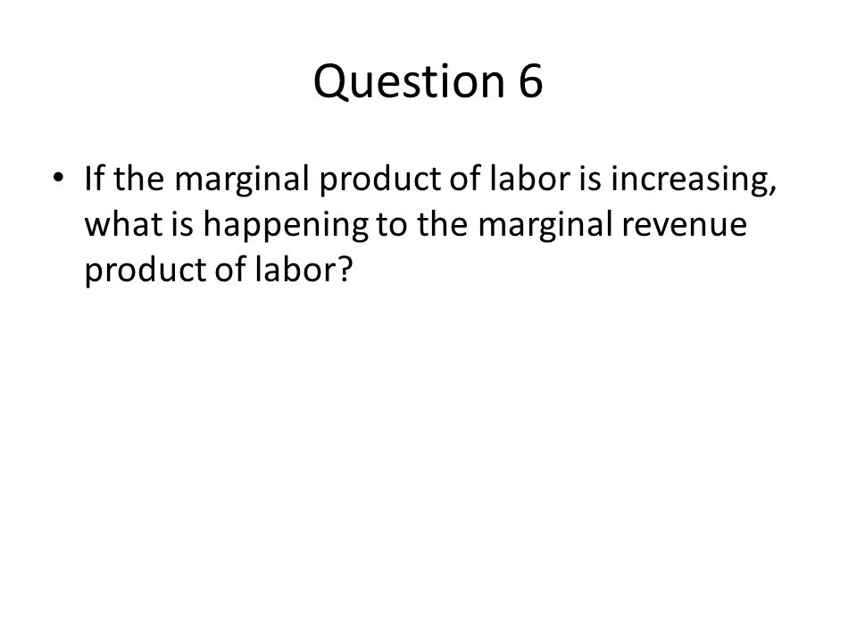 Question 6 If the marginal product of labor is increasing, what is happening to the marginal revenue product of labor?