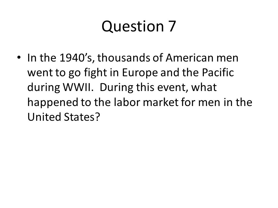 Question 7 In the 1940s, thousands of American men went to go fight in Europe and the Pacific during WWII. During this event, what happened to the lab