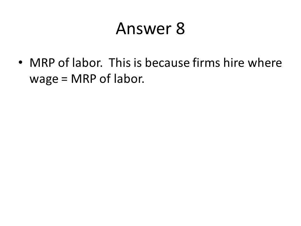 Answer 8 MRP of labor. This is because firms hire where wage = MRP of labor.
