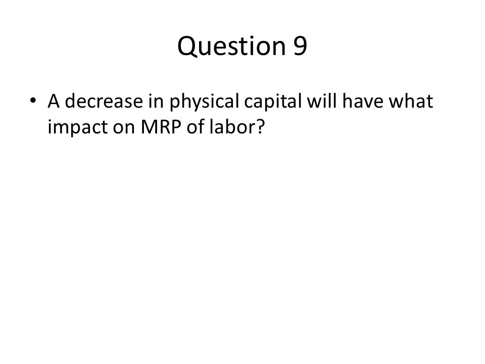 Question 9 A decrease in physical capital will have what impact on MRP of labor?