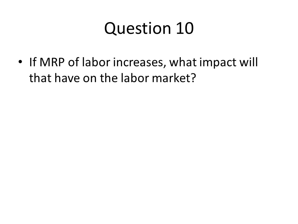 Question 10 If MRP of labor increases, what impact will that have on the labor market?