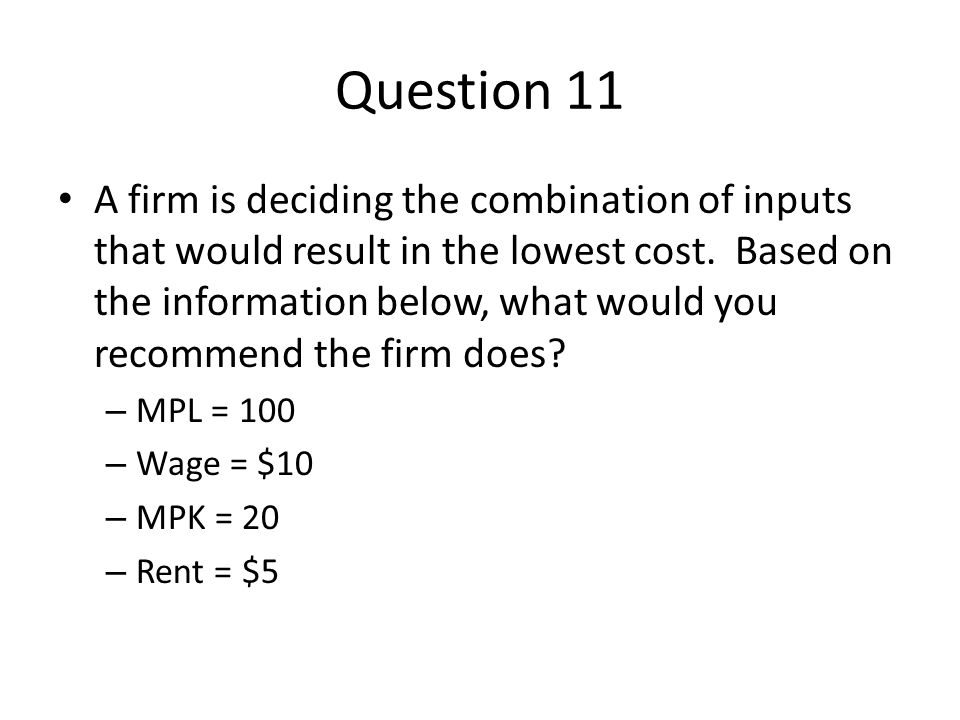 Question 11 A firm is deciding the combination of inputs that would result in the lowest cost. Based on the information below, what would you recommen