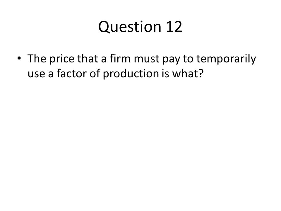 Question 12 The price that a firm must pay to temporarily use a factor of production is what?