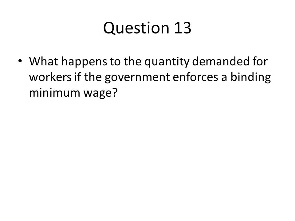 Question 13 What happens to the quantity demanded for workers if the government enforces a binding minimum wage?