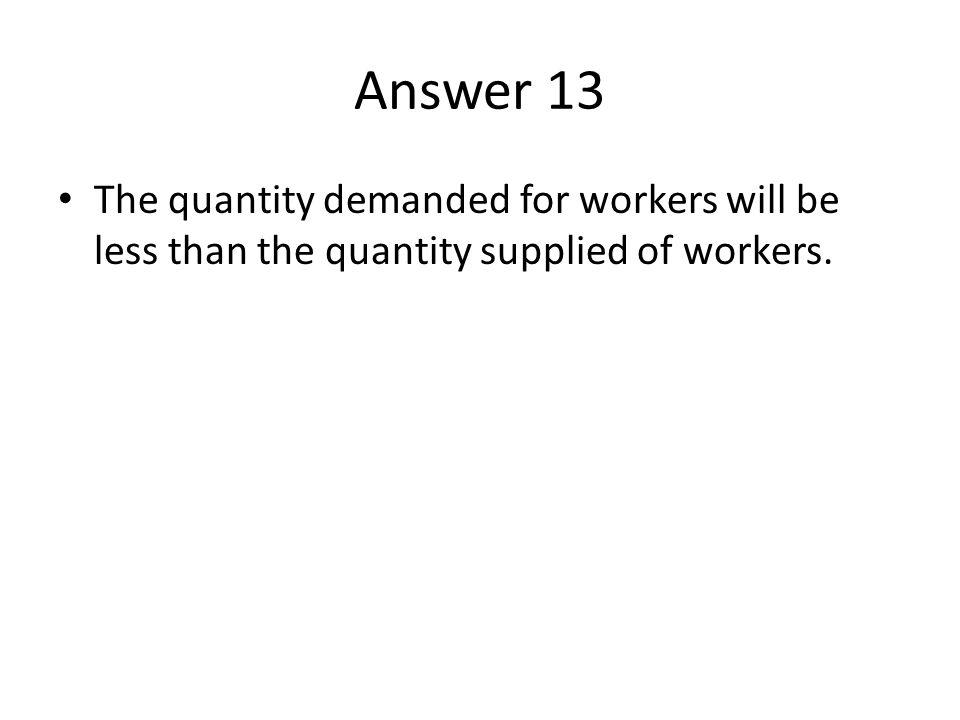 Answer 13 The quantity demanded for workers will be less than the quantity supplied of workers.