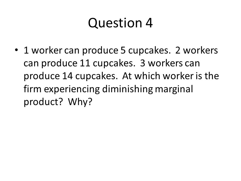 Question 4 1 worker can produce 5 cupcakes. 2 workers can produce 11 cupcakes. 3 workers can produce 14 cupcakes. At which worker is the firm experien