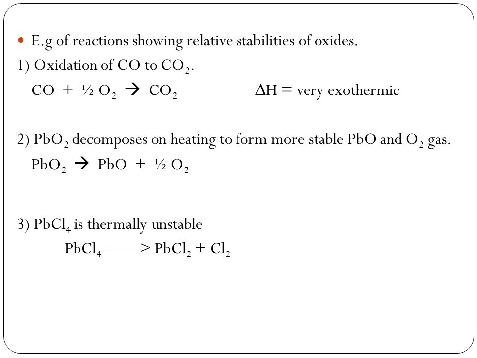 E.g of reactions showing relative stabilities of oxides. 1) Oxidation of CO to CO 2. CO + ½ O 2 CO 2 H = very exothermic 2) PbO 2 decomposes on heatin