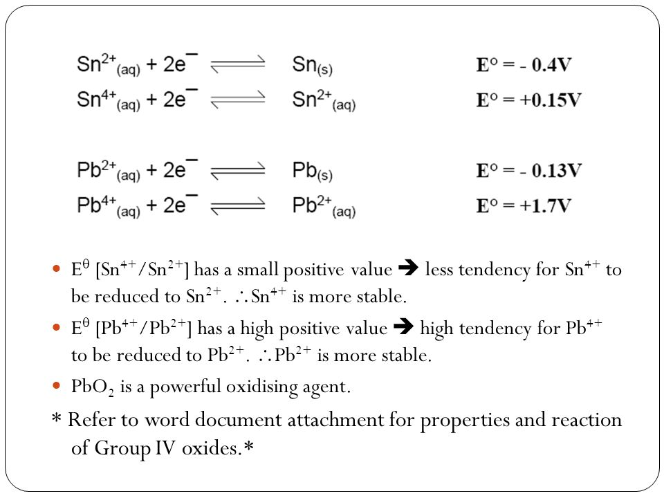E [Sn 4+ /Sn 2+ ] has a small positive value less tendency for Sn 4+ to be reduced to Sn 2+. Sn 4+ is more stable. E [Pb 4+ /Pb 2+ ] has a high positi