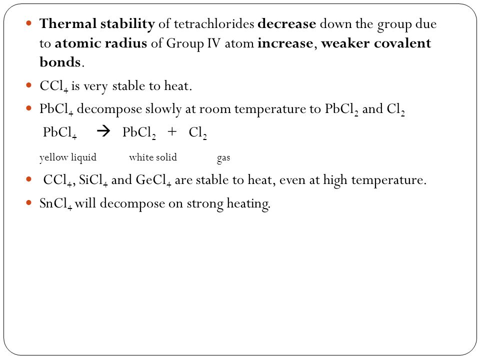 Thermal stability of tetrachlorides decrease down the group due to atomic radius of Group IV atom increase, weaker covalent bonds. CCl 4 is very stabl