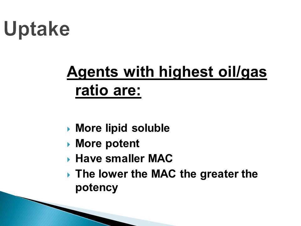 Uptake Agents with highest oil/gas ratio are: More lipid soluble More potent Have smaller MAC The lower the MAC the greater the potency