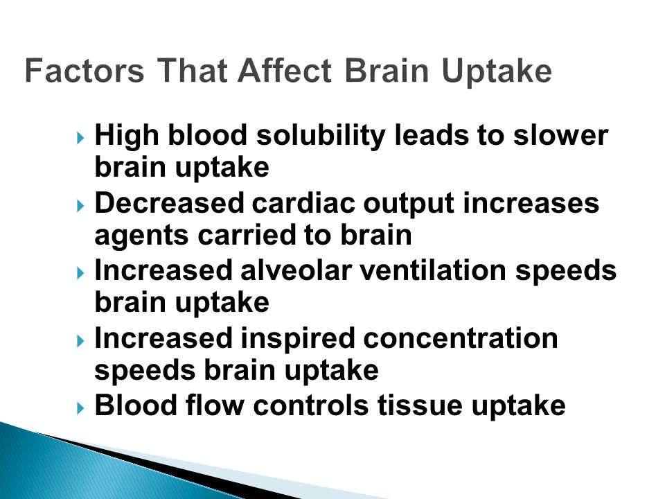 Factors That Affect Brain Uptake High blood solubility leads to slower brain uptake Decreased cardiac output increases agents carried to brain Increas