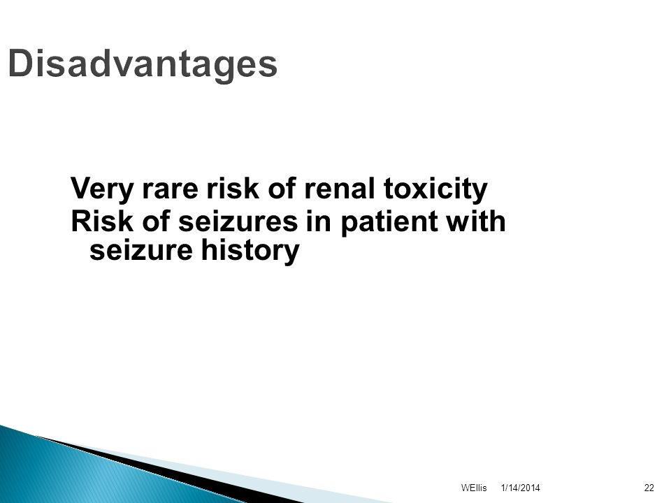 1/14/2014WEllis22 Disadvantages Very rare risk of renal toxicity Risk of seizures in patient with seizure history