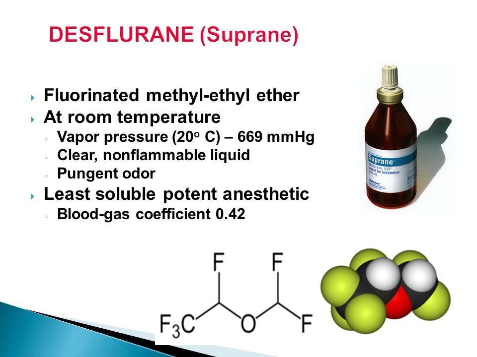 DESFLURANE (Suprane) Fluorinated methyl-ethyl ether At room temperature Vapor pressure (20 o C) – 669 mmHg Clear, nonflammable liquid Pungent odor Lea