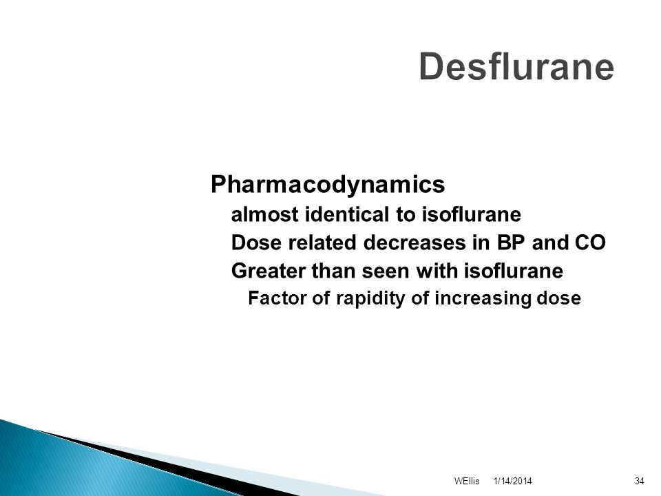 1/14/2014WEllis34 Desflurane Pharmacodynamics almost identical to isoflurane Dose related decreases in BP and CO Greater than seen with isoflurane Fac