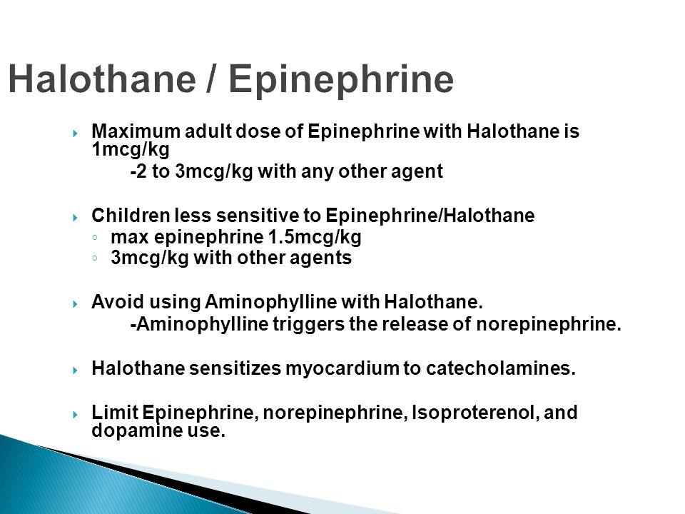 Halothane / Epinephrine Maximum adult dose of Epinephrine with Halothane is 1mcg/kg -2 to 3mcg/kg with any other agent Children less sensitive to Epin
