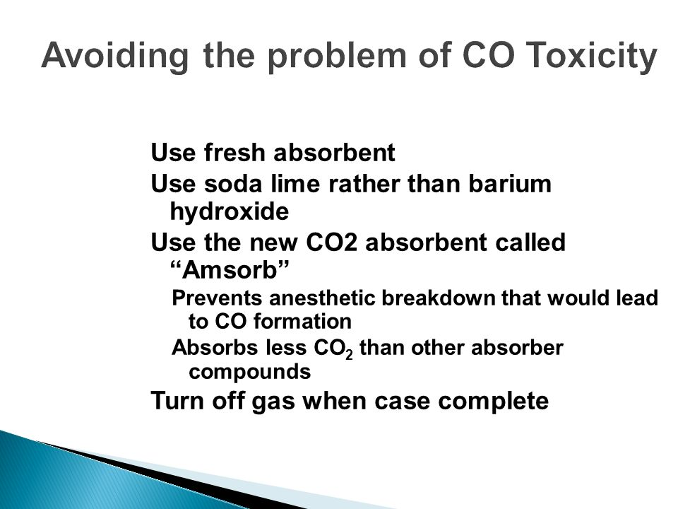 Avoiding the problem of CO Toxicity Use fresh absorbent Use soda lime rather than barium hydroxide Use the new CO2 absorbent called Amsorb Prevents an