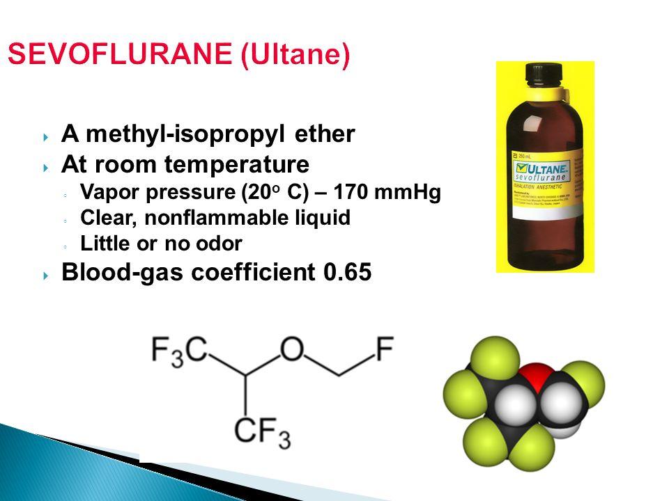 SEVOFLURANE (Ultane) A methyl-isopropyl ether At room temperature Vapor pressure (20 o C) – 170 mmHg Clear, nonflammable liquid Little or no odor Bloo
