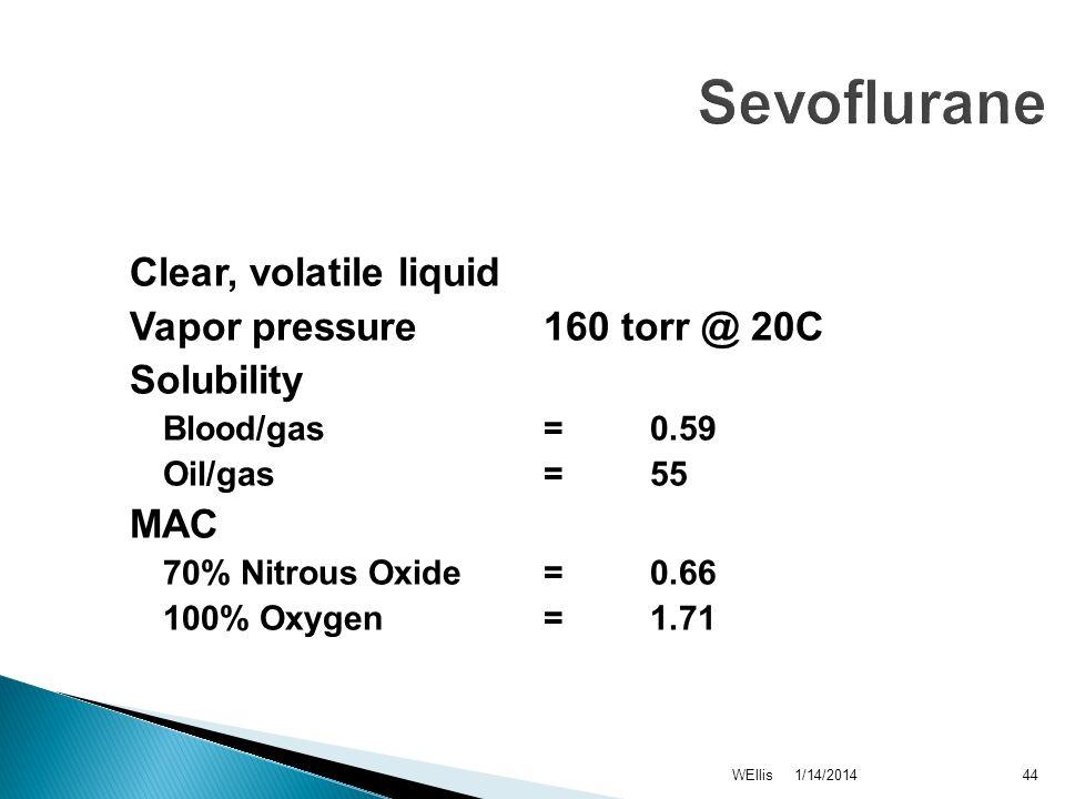 1/14/2014WEllis44 Sevoflurane Clear, volatile liquid Vapor pressure 160 torr @ 20C Solubility Blood/gas = 0.59 Oil/gas = 55 MAC 70% Nitrous Oxide = 0.