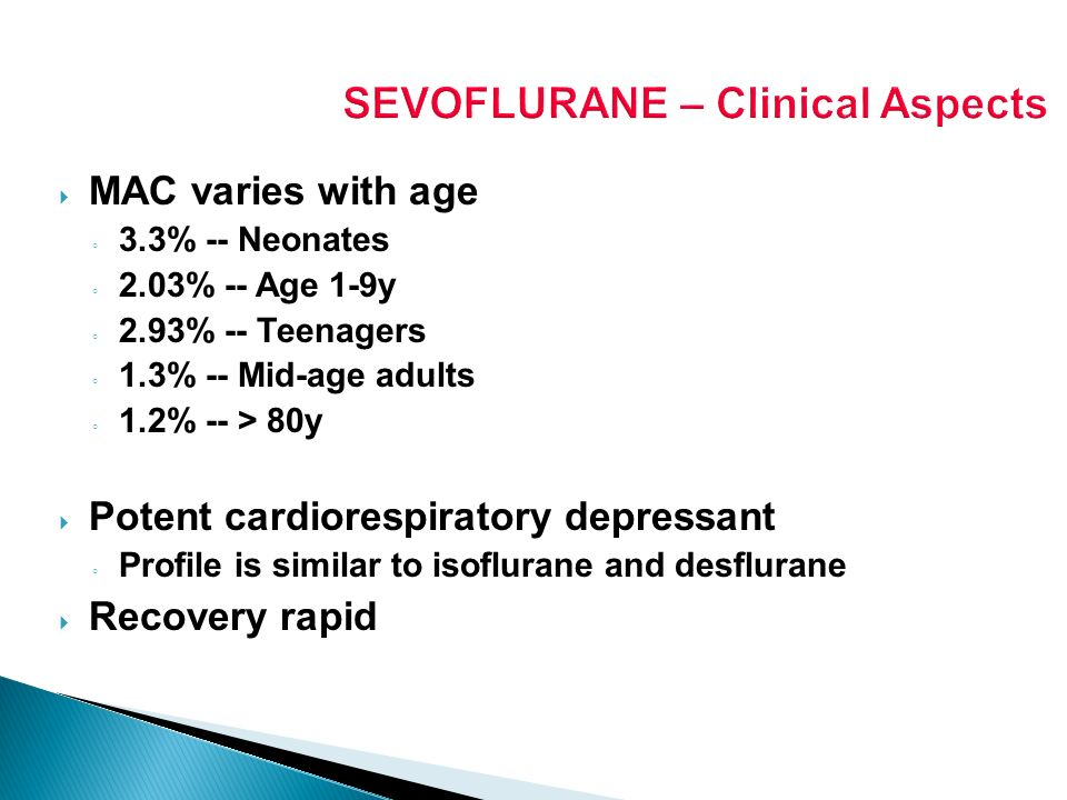 SEVOFLURANE – Clinical Aspects MAC varies with age 3.3% -- Neonates 2.03% -- Age 1-9y 2.93% -- Teenagers 1.3% -- Mid-age adults 1.2% -- > 80y Potent c