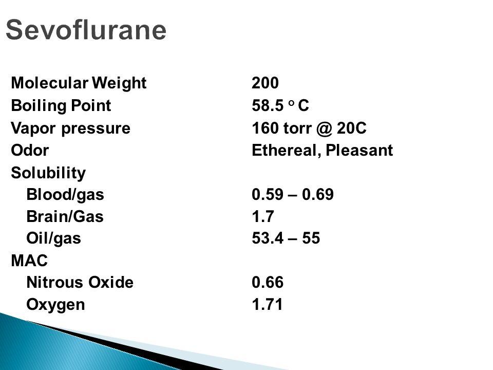 Sevoflurane Molecular Weight 200 Boiling Point 58.5 o C Vapor pressure 160 torr @ 20C Odor Ethereal, Pleasant Solubility Blood/gas 0.59 – 0.69 Brain/G