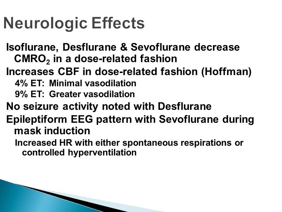 Neurologic Effects Isoflurane, Desflurane & Sevoflurane decrease CMRO 2 in a dose-related fashion Increases CBF in dose-related fashion (Hoffman) 4% E