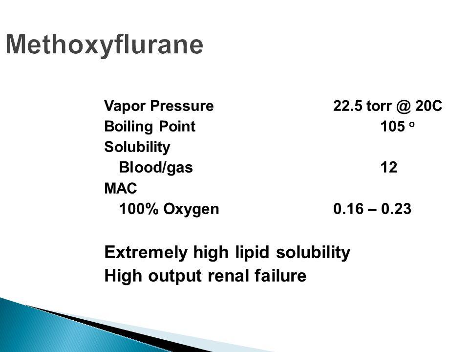 Methoxyflurane Vapor Pressure 22.5 torr @ 20C Boiling Point105 o Solubility Blood/gas 12 MAC 100% Oxygen 0.16 – 0.23 Extremely high lipid solubility H