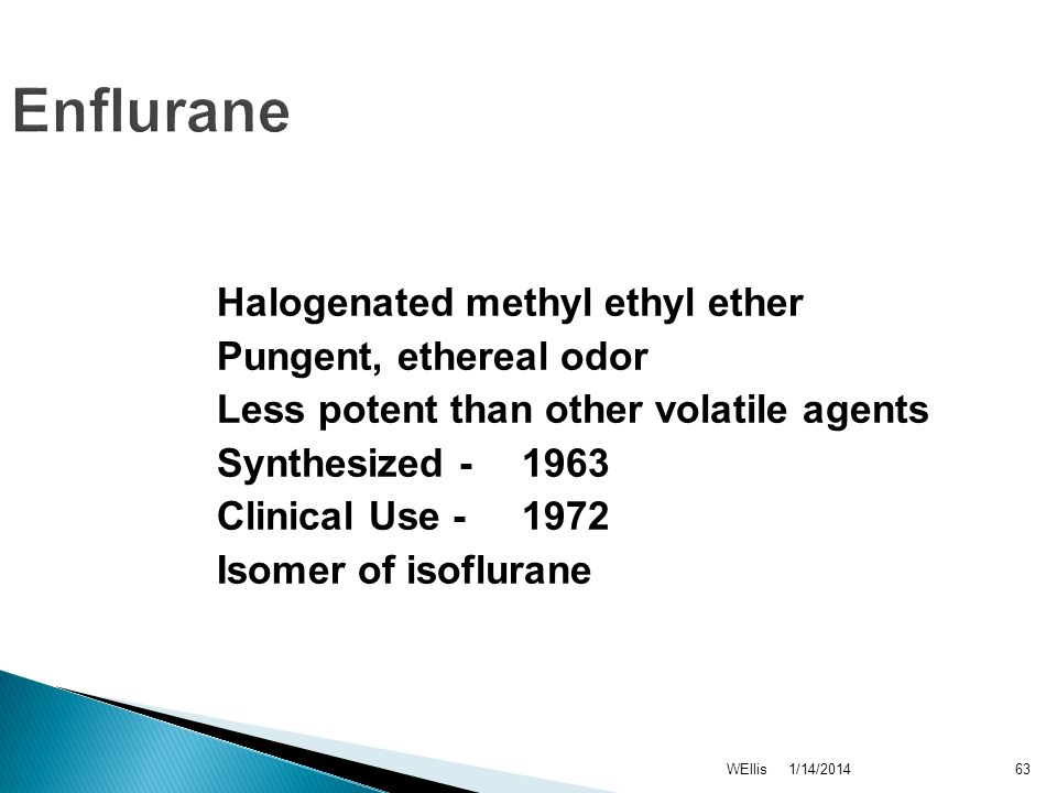 1/14/2014WEllis63 Enflurane Halogenated methyl ethyl ether Pungent, ethereal odor Less potent than other volatile agents Synthesized - 1963 Clinical U