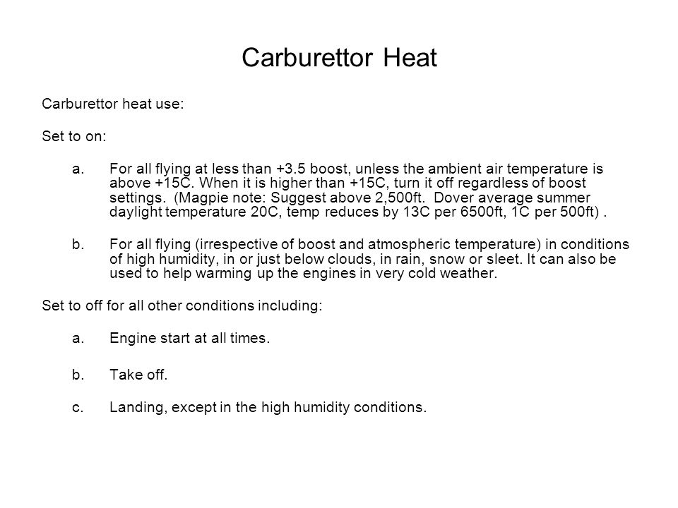 Carburettor Heat Carburettor heat use: Set to on: a.For all flying at less than +3.5 boost, unless the ambient air temperature is above +15C.