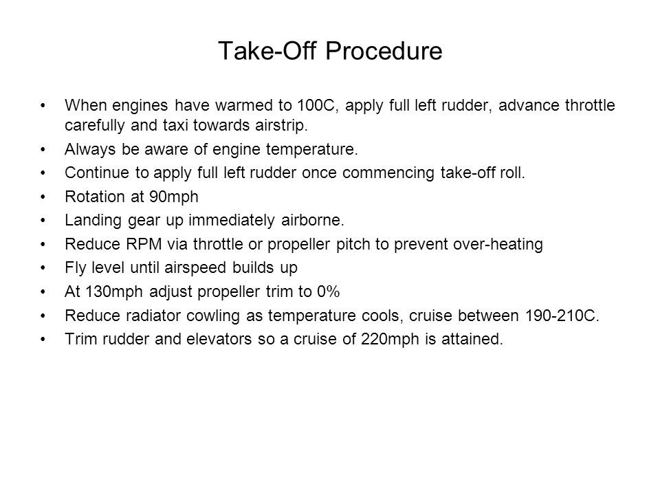 Take-Off Procedure When engines have warmed to 100C, apply full left rudder, advance throttle carefully and taxi towards airstrip.
