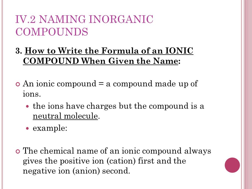 IV.2 NAMING INORGANIC COMPOUNDS 3. How to Write the Formula of an IONIC COMPOUND When Given the Name: An ionic compound = a compound made up of ions.