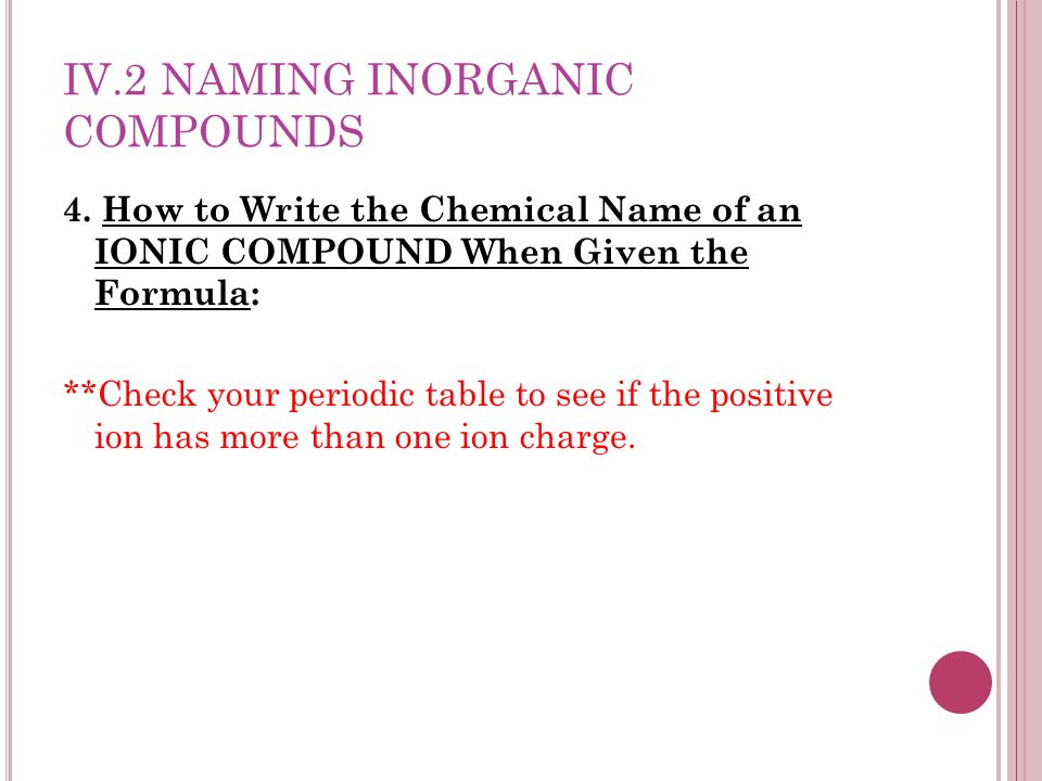 IV.2 NAMING INORGANIC COMPOUNDS 4. How to Write the Chemical Name of an IONIC COMPOUND When Given the Formula: **Check your periodic table to see if t