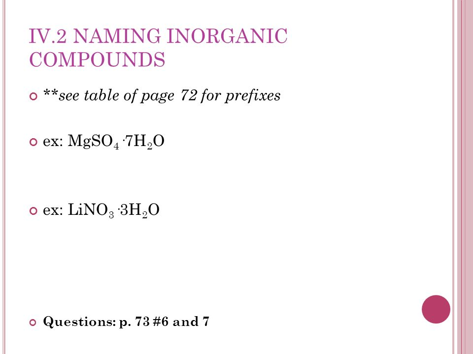 IV.2 NAMING INORGANIC COMPOUNDS **see table of page 72 for prefixes ex: MgSO 4 ·7H 2 O ex: LiNO 3 ·3H 2 O Questions: p. 73 #6 and 7
