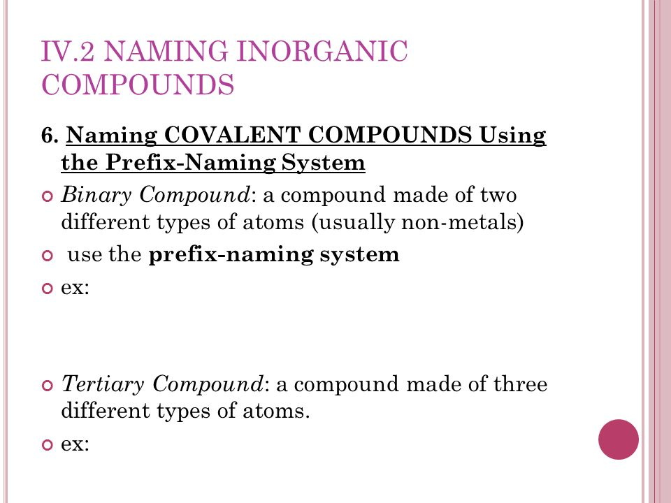 IV.2 NAMING INORGANIC COMPOUNDS 6. Naming COVALENT COMPOUNDS Using the Prefix-Naming System Binary Compound : a compound made of two different types o