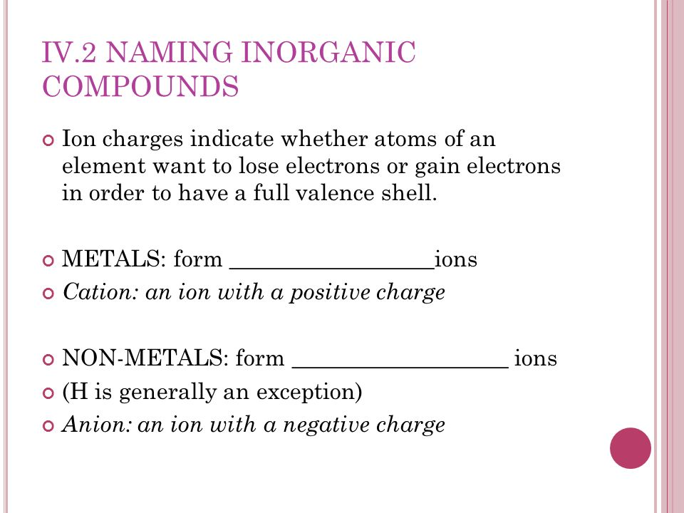 IV.2 NAMING INORGANIC COMPOUNDS Ion charges indicate whether atoms of an element want to lose electrons or gain electrons in order to have a full vale