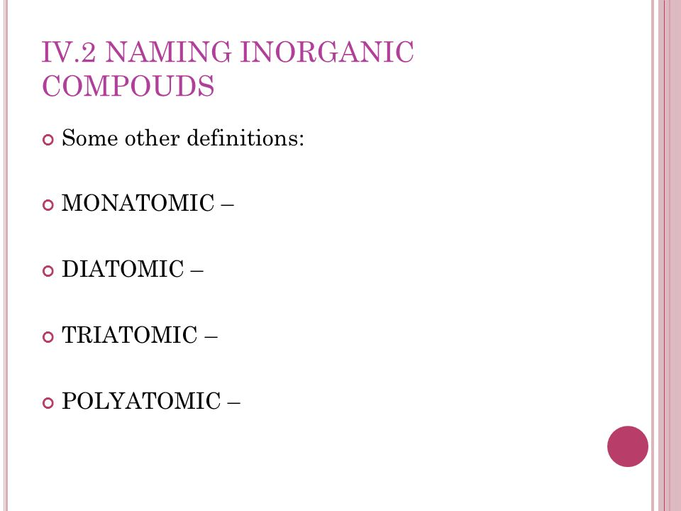 IV.2 NAMING INORGANIC COMPOUDS Some other definitions: MONATOMIC – DIATOMIC – TRIATOMIC – POLYATOMIC –