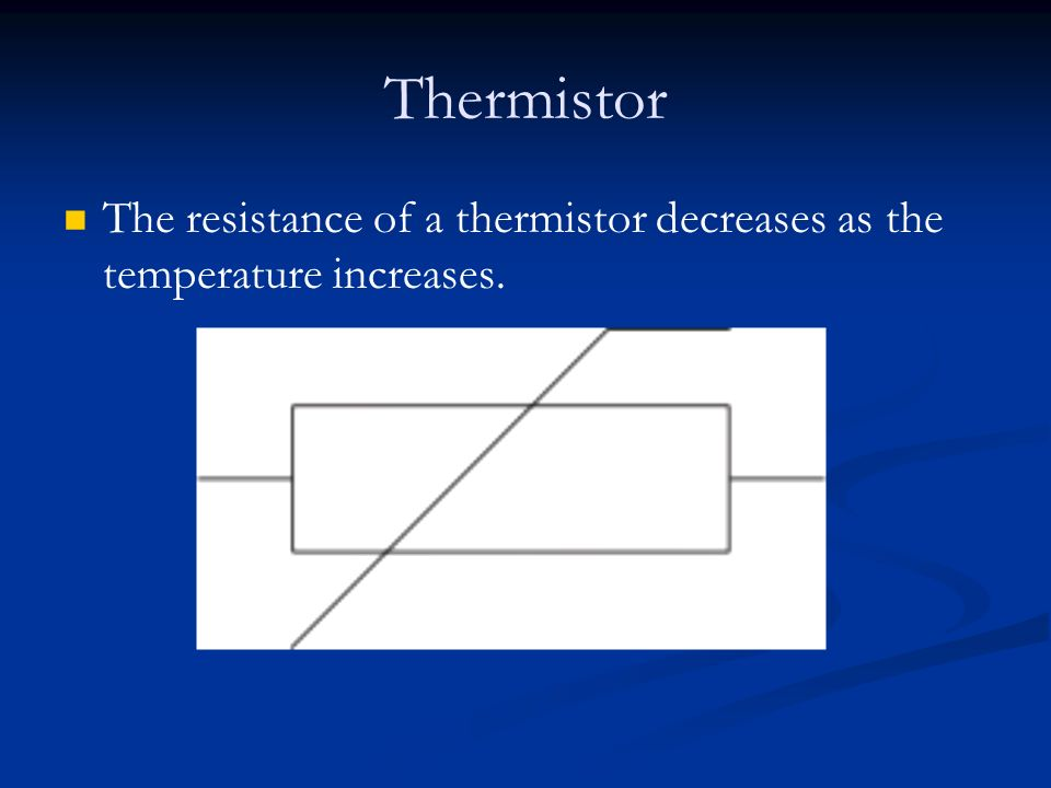 Thermistor The resistance of a thermistor decreases as the temperature increases.