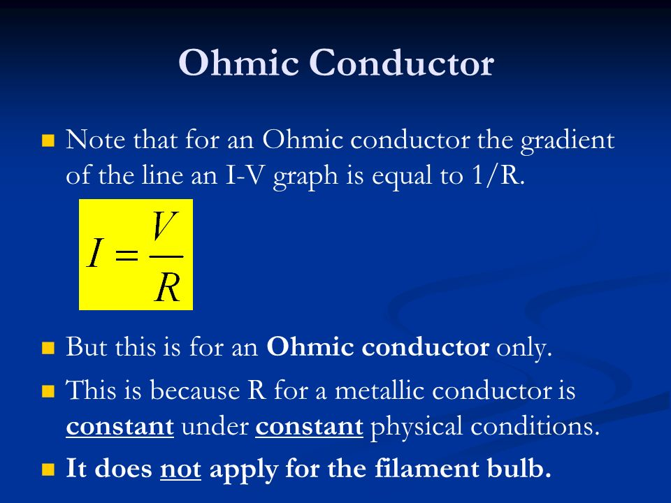 Ohmic Conductor Note that for an Ohmic conductor the gradient of the line an I-V graph is equal to 1/R. But this is for an Ohmic conductor only. This