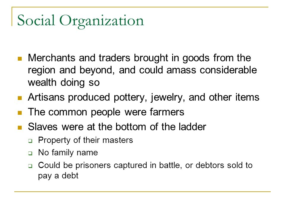 Social Organization Merchants and traders brought in goods from the region and beyond, and could amass considerable wealth doing so Artisans produced pottery, jewelry, and other items The common people were farmers Slaves were at the bottom of the ladder Property of their masters No family name Could be prisoners captured in battle, or debtors sold to pay a debt