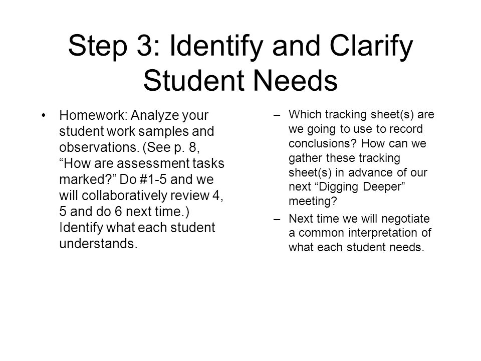Step 3: Identify and Clarify Student Needs Homework: Analyze your student work samples and observations. (See p. 8, How are assessment tasks marked? D