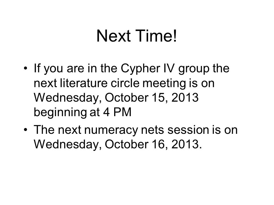 Next Time! If you are in the Cypher IV group the next literature circle meeting is on Wednesday, October 15, 2013 beginning at 4 PM The next numeracy