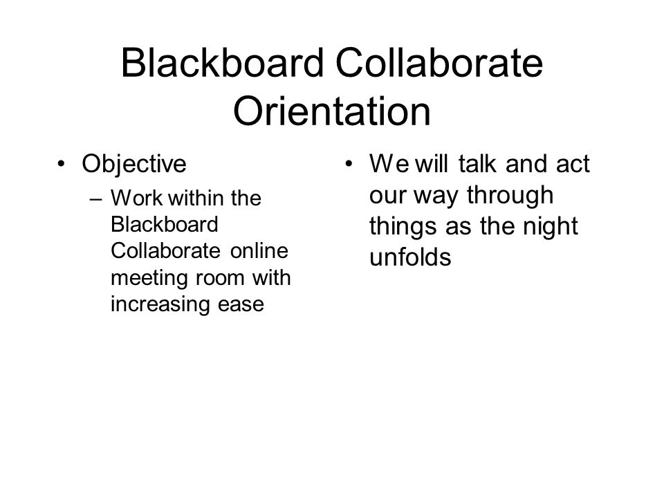Blackboard Collaborate Orientation Objective –Work within the Blackboard Collaborate online meeting room with increasing ease We will talk and act our